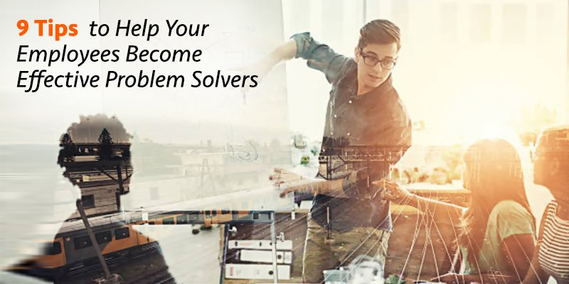 9 tips help employees become effective problem solvers
