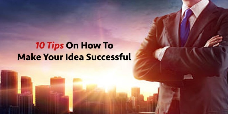 10 Tips On How to Make Your Idea Successful
